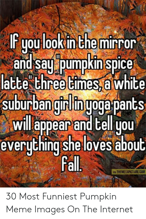 Pumpkin Meme: F youlookinthe mirror  and sau pumpkin spice  latte three times,a white  suburban girliinuoga pantS  will appear and cel you  everuthingshe loves about  Fal  VIA THEMETAPICTURE.COM 30 Most Funniest Pumpkin Meme Images On The Internet