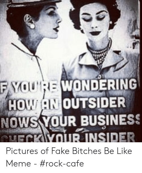 Bitches Be Like Meme: F YOURE WONDERING  HOW AN OUTSIDER  NOWS YOUR BUSINESS  CMECK YOUR INSIDER Pictures of Fake Bitches Be Like Meme - #rock-cafe