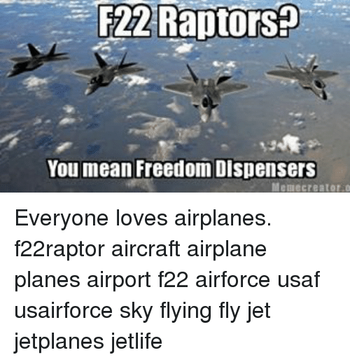 meme creator: F22 Raptors  You mean Freedom Dispensers  Meme creator o Everyone loves airplanes. f22raptor aircraft airplane planes airport f22 airforce usaf usairforce sky flying fly jet jetplanes jetlife
