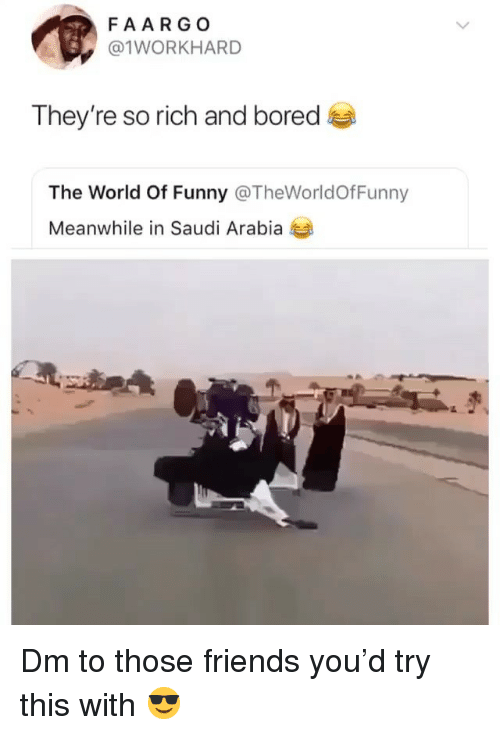Saudi Arabia: FAARGO  @1WORKHARD  They're so rich and bored  The World Of Funny @TheWorldOfFunny  Meanwhile in Saudi Arabia Dm to those friends you'd try this with 😎