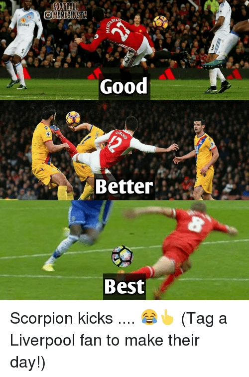 gip: fabet  OMEMESINSTA  NA  Good  GIP,  Better  Best Scorpion kicks .... 😂👆 (Tag a Liverpool fan to make their day!)