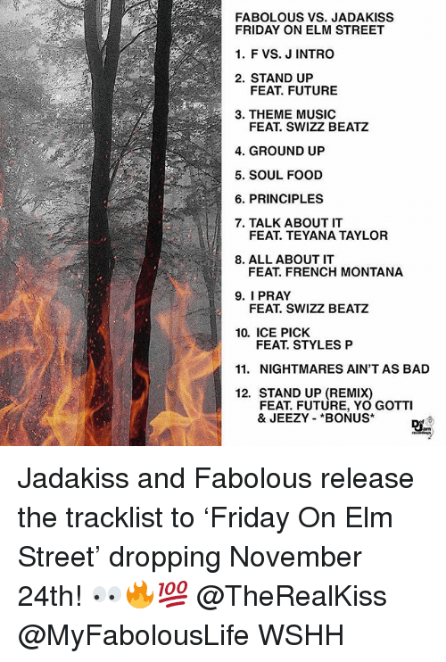 French Montana: FABOLOUS VS. JADAKISS  FRIDAY ON ELM STREET  1. F VS. J INTRO  2. STAND UP  FEAT. FUTURE  3. THEME MUSIC  FEAT. SWIZZ BEATZ  4. GROUND UP  5. SOUL FOOD  6. PRINCIPLES  7. TALK ABOUT IT  FEAT. TEYANA TAYLOR  8. ALL ABOUTIT  FEAT. FRENCH MONTANA  9. I PRAY  FEAT. SWIZZ BEATZ  10. ICE PICK  FEAT. STYLES P  11. NIGHTMARES AIN'T AS BAD  12. STAND UP (REMIX)  FEAT. FUTURE, YO GOTTI  & JEEZY *BONUS Jadakiss and Fabolous release the tracklist to 'Friday On Elm Street' dropping November 24th! 👀🔥💯 @TheRealKiss @MyFabolousLife WSHH
