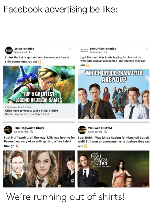Be Like, Click, and Facebook: Facebook advertising be like:  Zelda Fanatics  Sponsored  de omce The Office Fanatics  anatios Sponsored G  ELDA  I think the list is spot on! And i even won a free t-  shirt before they ran out  I got Michael! Was kinda hoping for Jim but oh  well! Still won an awesome t-shirt before they ran  outi  WHICH OFFICE CHARACTER  ARE YOU?  TOP 5 GREATEST  LEGEND OFZELDA GAMES  ZELDAFANATICS.COM  Click Here to Vote & Win a FREE T-Shirt  Do You Agree with our Top 5 List?  The Hogwarts Diary  Sponsored.  We Love HIMYM  Sponsored  WE LOVE  Dat  I got Hufflepuff.. all the way! LOL was hoping for I got Robin! Was kinda hoping for Marshall but oh  Ravenclaw, very okay with getting a free tshi well! Still won an awesome t-shirt before they ran  though  out  which.  how i  mother  Character Are You? We're running out of shirts!