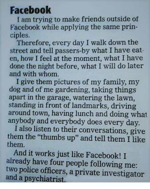 "thumb ups: Facebook  am trying to make friends outside of  Facebook while applying the same prin-  ciples.  Therefore, every day I walk down the  street and tell passers-by what I have eat-  en, how I feel at the moment, what I have  done the night before, what I will do later  and with whom.  I give them pictures of my family, my  dog and of me gardening, taking things  apart in the garage, watering the lawn,  standing in front of landmarks, driving  around town, having lunch and doing what  anybody and everybody does every day.  I also listen to their conversations, give  them the ""thumbs up"" and tell them I like  them.  And it works just like Facebook! I  already have four people following me  two police officers, a private investigator  and a psychiatrist,"