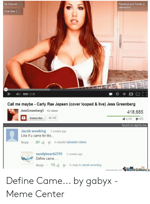 Define Meme: Facebook and Twitter in  My Channel  desaription  Click Here :)  x 0.01/2:38  Call me maybe Carly Rae Jepsen (cover looped & live) Jess Greenberg  JessGreenberg1 42 videos  418,685  46,158  Subscribe  4,131 473  found on epictu be  Jacob wowking 3 weeks ago  Like if u came for tits...  Reply 281  in playlist Uploaded videos  sandybeach2310  Define came..  3 weeks ago  Reply 172  in reply to Jacob vwowking  MameCenter  memecenter.com Define Came... by gabyx - Meme Center