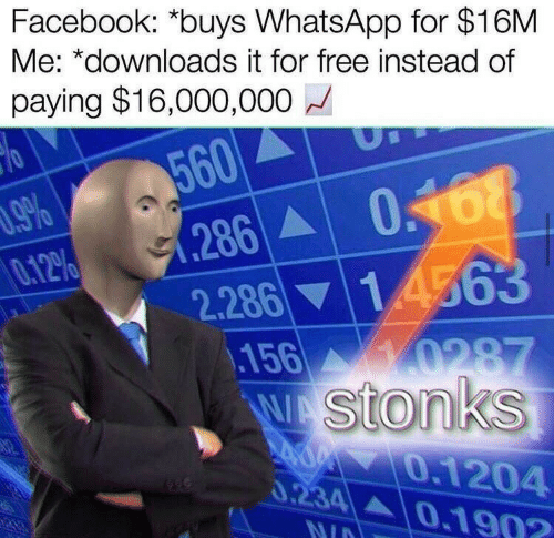 Facebook: Facebook: *buys WhatsApp for $16M  Me: *downloads it for free instead of  paying $16,000,000  560  0.168  286  2.286 14563  .156  Wstonks  %60  0.12%  0287  0.1204  0.234 A0.190?  140  NID