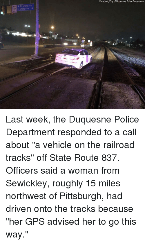 "Facebook, Memes, and Police: Facebook/City of Duquesne Police Department  W. Grant Ave  E Grant Ave  NO  DN  0 Last week, the Duquesne Police Department responded to a call about ""a vehicle on the railroad tracks"" off State Route 837. Officers said a woman from Sewickley, roughly 15 miles northwest of Pittsburgh, had driven onto the tracks because ""her GPS advised her to go this way."""