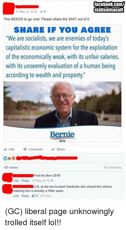 "Feel The Bern: facebook.com/  Statismisacult  10 May at 14:30  This NEEDS to go viral. Please share the SHIT out of it.  SHARE IF YOU AGREE  ""We are socialists, we are enemies of today's  capitalistic economic system for the exploitation  of the economically weak, with its unfair salaries,  with its unseemly evaluation of a human being  according to wealth and property  Bernie  2016  Like Comment  Share  192 shares  10 comments  Feel the Bern 2016!  Like Reply 10 May at 15.26  LOL at the two hundred Sandroids who shared this without  realising this is actually a Hitler quote  Like Reply b2 29 mins (GC) liberal page unknowingly trolled itself lol!!"