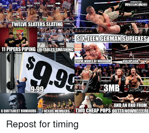 Suplexed: FACEBOOK COMV  SLATER  SLATER  STUNG  SLATER  SLATER  SLATER  SLATER  SLATER  SLATER  TWELIESLATERS SLATING  SIXTEEN GERMAN SUPLEXES  11 PIPERSPIPING 10TABLES SMASHING  FIIIIVE MOVES OFD00000M  450 SPLASH  3MB  9.99  AND AN RKO FROM  8 DIRTSHEET RUMOURS TNENUSMEMBERS TWO CHEAP POPS OUILAINOWHEEEEREI Repost for timing