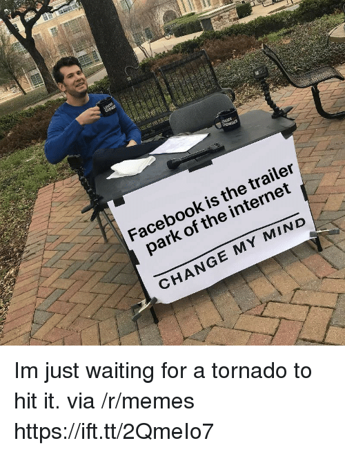 Facebook, Internet, and Memes: Facebook is the trailer  park of the internet  CHANGE MY MIND Im just waiting for a tornado to hit it. via /r/memes https://ift.tt/2QmeIo7