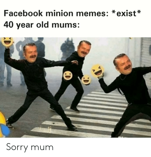40 year: Facebook minion memes: *exist*  40 year old mums: Sorry mum