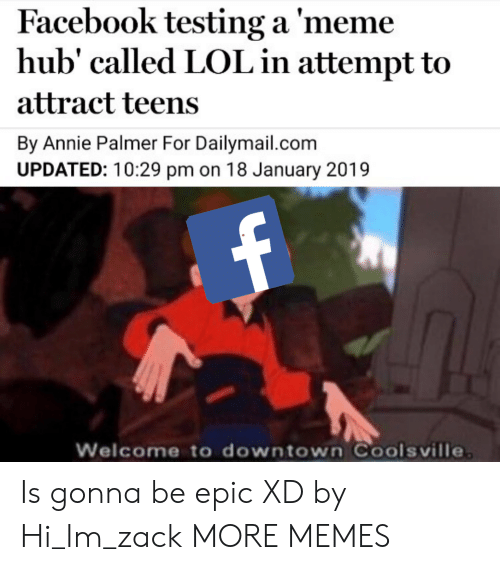 Annie: Facebook testing a 'meme  hub' called LOL in attempt to  attract teens  By Annie Palmer For Dailymail.com  UPDATED: 10:29 pm on 18 January 2019  Welcome to downtown Coolsville Is gonna be epic XD by Hi_Im_zack MORE MEMES
