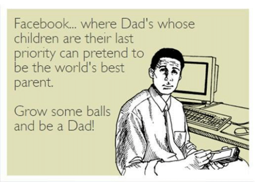 Children, Dad, and Facebook: Facebook... where Dad's whose  children are their last  priority can pretend to  be the world's best  parent  ふ  Grow some balls  and be a Dad!