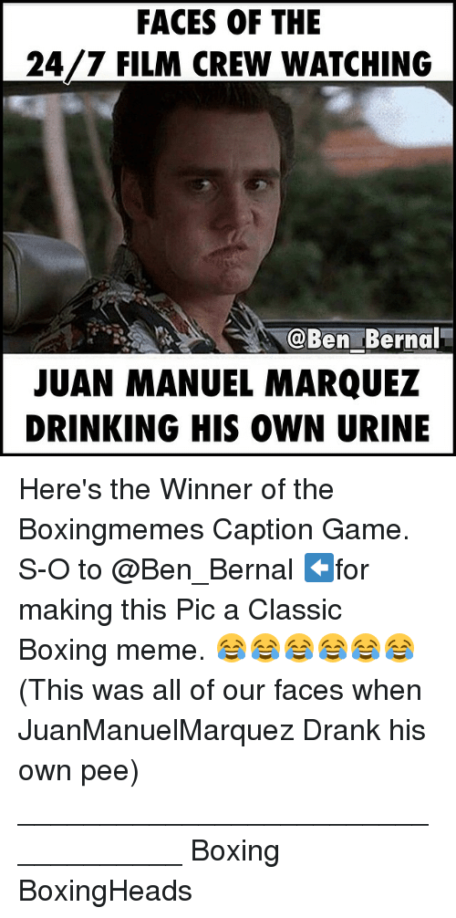 Boxing, Drinking, and Meme: FACES OF THE  24/7 FILM CREW WATCHING  @Ben Bernal  JUAN MANUEL MARQUEZ  DRINKING HIS OWN URINE Here's the Winner of the Boxingmemes Caption Game. S-O to @Ben_Bernal ⬅️for making this Pic a Classic Boxing meme. 😂😂😂😂😂😂 (This was all of our faces when JuanManuelMarquez Drank his own pee) ___________________________________ Boxing BoxingHeads