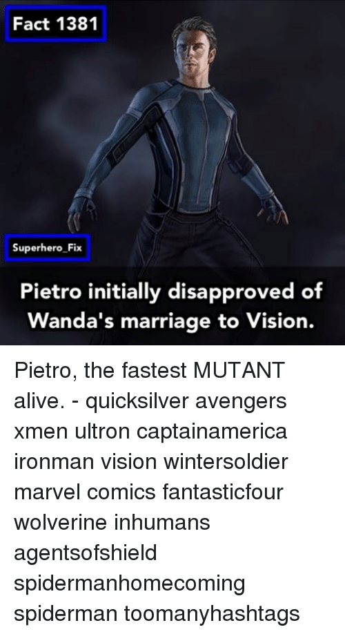 Disapproval: Fact 1381  Superhero Fix  Pietro initially disapproved of  anda's marriage to Vision. Pietro, the fastest MUTANT alive. - quicksilver avengers xmen ultron captainamerica ironman vision wintersoldier marvel comics fantasticfour wolverine inhumans agentsofshield spidermanhomecoming spiderman toomanyhashtags