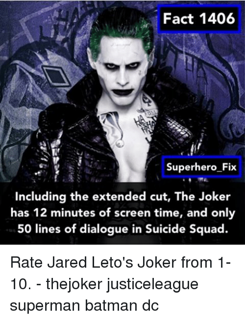 Rateing: Fact 1406  Superhero Fix  including the extended cut, The Joker  has 12 minutes of screen time, and only  50 lines of dialogue in Suicide Squad. Rate Jared Leto's Joker from 1-10. - thejoker justiceleague superman batman dc