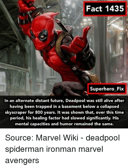 Memes, Deadpool, and Spiderman: Fact 1435  Superhero Fix  In an alternate distant future, Deadpool was still alive after  having been trapped in a basement below a collapsed  skyscraper for 800 years. It was shown that, over this time  period, his healing factor had slowed significantly. His  mental capacities and humor remained the same. Source: Marvel Wiki - deadpool spiderman ironman marvel avengers