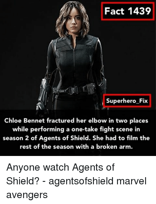 Broken Arms: Fact 1439  Superhero Fix  Chloe Bennet fractured her elbow in two places  while performing a one-take fight scene in  season 2 of Agents of Shield. She had to film the  rest of the season with a broken arm. Anyone watch Agents of Shield? - agentsofshield marvel avengers
