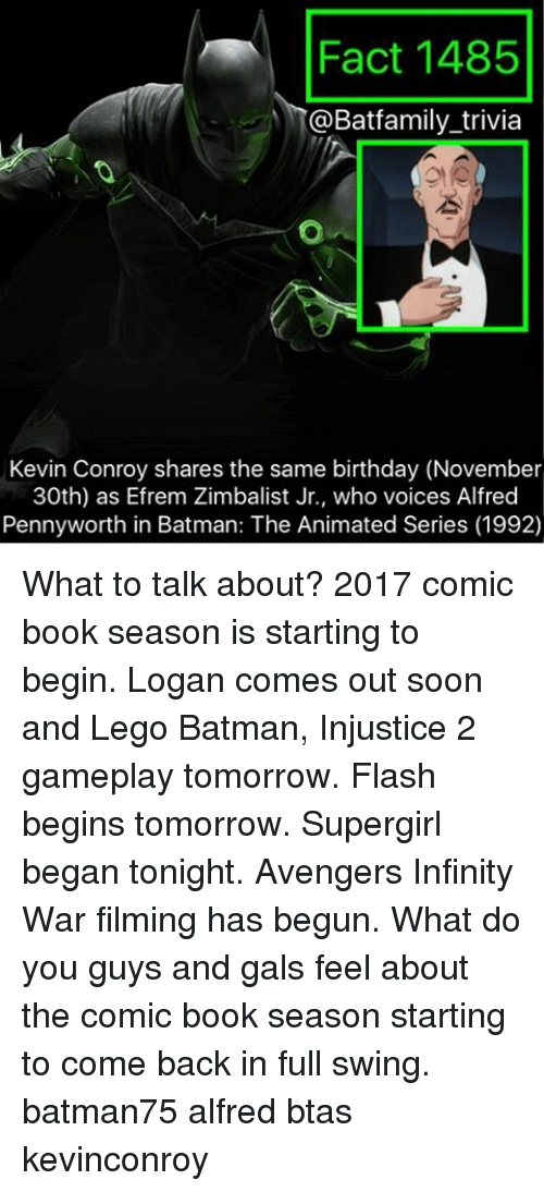 Same Birthday: Fact 1485  @Bat family trivia  Kevin Conroy shares the same birthday (November  30th) as Efrem Zimbalist Jr., who voices Alfred  Penny worth in Batman: The Animated Series (1992) What to talk about? 2017 comic book season is starting to begin. Logan comes out soon and Lego Batman, Injustice 2 gameplay tomorrow. Flash begins tomorrow. Supergirl began tonight. Avengers Infinity War filming has begun. What do you guys and gals feel about the comic book season starting to come back in full swing. batman75 alfred btas kevinconroy