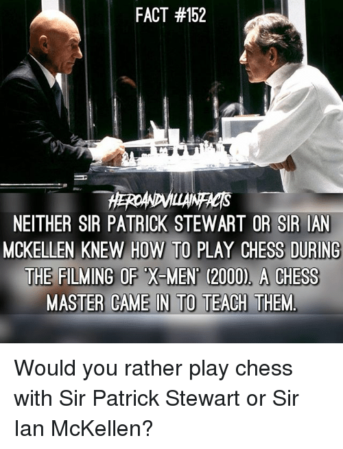 Ian McKellen: FACT #152  NEITHER SIR PATRICK STEWART OR SIR IAN  MCKELLEN KNEW HOW TO PLAY CHESS DURING  THE FILMING OF X-MEN (2000), A CHESGS Would you rather play chess with Sir Patrick Stewart or Sir Ian McKellen?