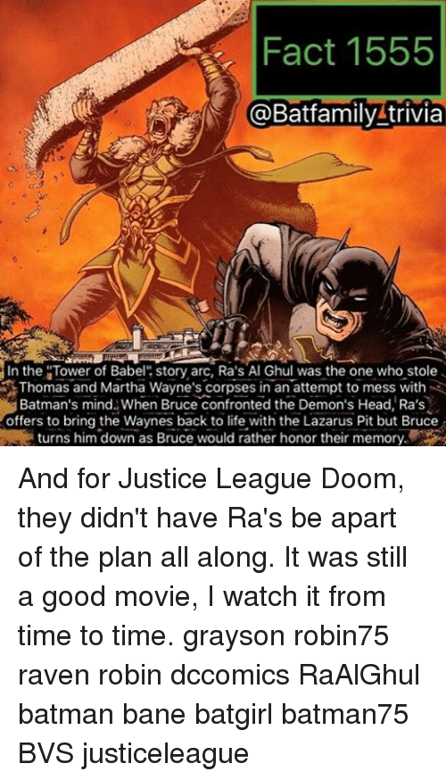 "Bane, Batman, and Head: Fact 1555  @Batfamily trivia  In the ""Tower of Babel  story arc, Ra's Al Ghul was the one who stole  Thomas and Martha Wayne's corpses in an attempt to mess with  Batman's mind When Bruce confronted the Demon's Head, Ra's  offers to bring the Waynes back to life with the Lazarus Pit but Bruce  turns him down as Bruce would rather honor their memory And for Justice League Doom, they didn't have Ra's be apart of the plan all along. It was still a good movie, I watch it from time to time. grayson robin75 raven robin dccomics RaAlGhul batman bane batgirl batman75 BVS justiceleague"