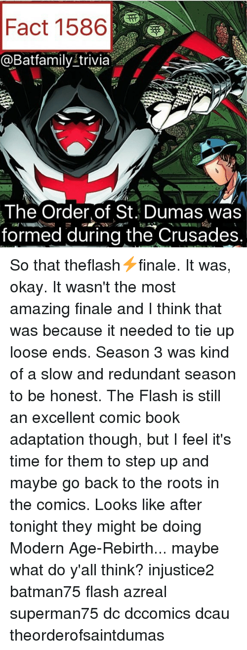 step ups: Fact 1586  @Batfamily trivia  The Order of St. Dumas was  formed during the Crusades. So that theflash⚡️finale. It was, okay. It wasn't the most amazing finale and I think that was because it needed to tie up loose ends. Season 3 was kind of a slow and redundant season to be honest. The Flash is still an excellent comic book adaptation though, but I feel it's time for them to step up and maybe go back to the roots in the comics. Looks like after tonight they might be doing Modern Age-Rebirth... maybe what do y'all think? injustice2 batman75 flash azreal superman75 dc dccomics dcau theorderofsaintdumas