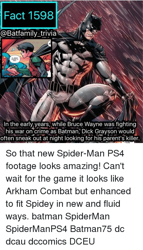Combate: Fact 1598  @Batfamily trivia  Neo  In the early years, while Bruce Wayne was fighting  his war on crime as Batman, Dick Grayson would  often sneak out at night looking for his parent's killer. So that new Spider-Man PS4 footage looks amazing! Can't wait for the game it looks like Arkham Combat but enhanced to fit Spidey in new and fluid ways. batman SpiderMan SpiderManPS4 Batman75 dc dcau dccomics DCEU