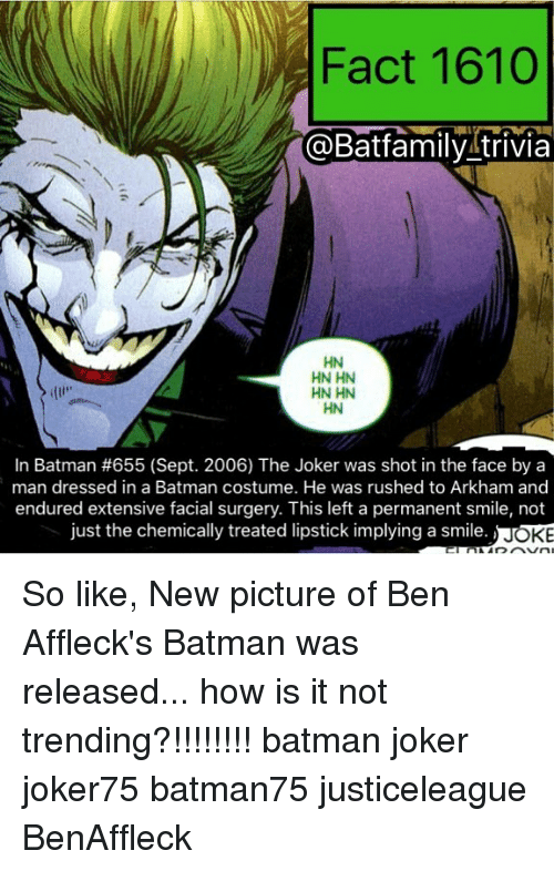 oking: Fact 1610  @Batfamily trivia  HN HN  HN HN  HN  In Batman #655 (Sept. 2006) The Joker was shot in the face by a  man dressed in a Batman costume. He was rushed to Arkham and  endured extensive facial surgery. This left a permanent smile, not  just the chemically treated lipstick implying a smile  OKE So like, New picture of Ben Affleck's Batman was released... how is it not trending?!!!!!!!! batman joker joker75 batman75 justiceleague BenAffleck