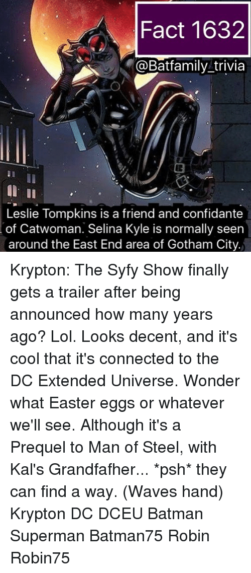 Batman, Easter, and Lol: Fact 1632  @Batfamily trivia  Leslie Tompkins is a friend and confidante  of Catwoman. Selina Kyle is normally seen  around the East End area of Gotham City. Krypton: The Syfy Show finally gets a trailer after being announced how many years ago? Lol. Looks decent, and it's cool that it's connected to the DC Extended Universe. Wonder what Easter eggs or whatever we'll see. Although it's a Prequel to Man of Steel, with Kal's Grandfafher... *psh* they can find a way. (Waves hand) Krypton DC DCEU Batman Superman Batman75 Robin Robin75
