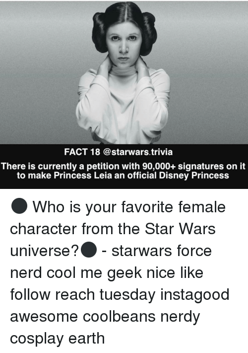 Disney, Memes, and Nerd: FACT 18 @starwars trivia  There is currently a petition with 90,000+ signatures on it  to make Princess Leia an official Disney Princess ⚫️ Who is your favorite female character from the Star Wars universe?⚫️ - starwars force nerd cool me geek nice like follow reach tuesday instagood awesome coolbeans nerdy cosplay earth