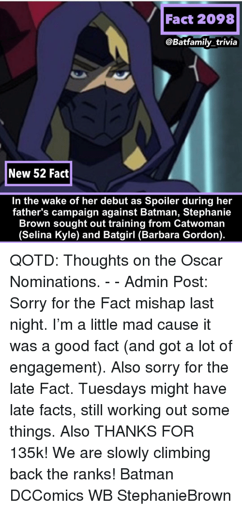 Oscar Nominations: Fact 2098  @Batfamily_trivia  New 52 Fact  In the wake of her debut as Spoiler during her  father's campaign against Batman, Stephanie  Brown sought out training from Catwoman  (Selina Kyle) and Batgirl (Barbara Gordon). QOTD: Thoughts on the Oscar Nominations. - - Admin Post: Sorry for the Fact mishap last night. I'm a little mad cause it was a good fact (and got a lot of engagement). Also sorry for the late Fact. Tuesdays might have late facts, still working out some things. Also THANKS FOR 135k! We are slowly climbing back the ranks! Batman DCComics WB StephanieBrown