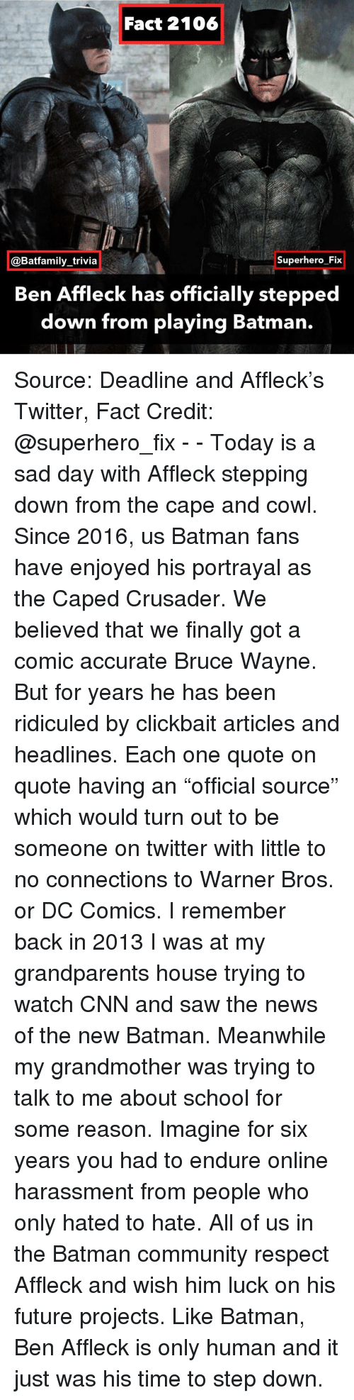 """Warner Bros.: Fact 2106  @Batfamily_trivia  Superhero Fix  Ben Affleck has officially stepped  down from playing Batman. Source: Deadline and Affleck's Twitter, Fact Credit: @superhero_fix - - Today is a sad day with Affleck stepping down from the cape and cowl. Since 2016, us Batman fans have enjoyed his portrayal as the Caped Crusader. We believed that we finally got a comic accurate Bruce Wayne. But for years he has been ridiculed by clickbait articles and headlines. Each one quote on quote having an """"official source"""" which would turn out to be someone on twitter with little to no connections to Warner Bros. or DC Comics. I remember back in 2013 I was at my grandparents house trying to watch CNN and saw the news of the new Batman. Meanwhile my grandmother was trying to talk to me about school for some reason. Imagine for six years you had to endure online harassment from people who only hated to hate. All of us in the Batman community respect Affleck and wish him luck on his future projects. Like Batman, Ben Affleck is only human and it just was his time to step down."""