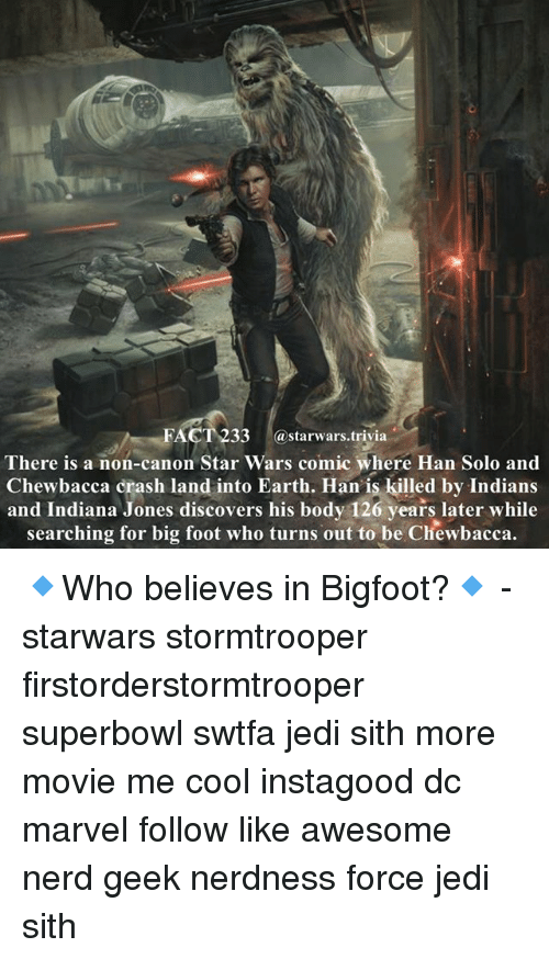 superbowls: FACT 233 @starwars.trivia  There is a non-canon Star Wars comic where Han Solo and  Chewbacca crash land into Earth. Han' is killed by Indians  and Indiana Jones discovers his body 126 years later while  searching for big foot who turns out to be Chewbacca. 🔹Who believes in Bigfoot?🔹 - starwars stormtrooper firstorderstormtrooper superbowl swtfa jedi sith more movie me cool instagood dc marvel follow like awesome nerd geek nerdness force jedi sith