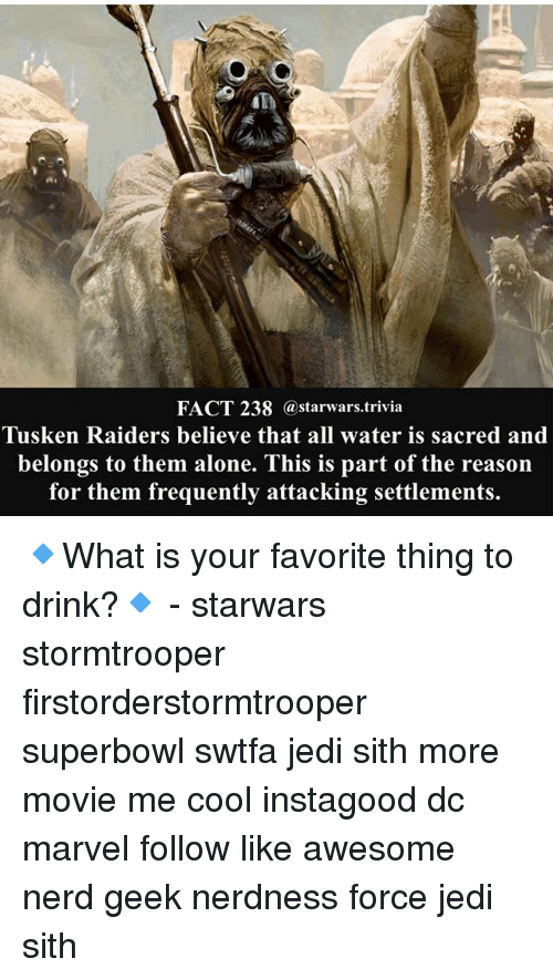 superbowls: FACT 238 @starwars.trivia  Tusken Raiders believe that all water is sacred and  belongs to them alone. This is part of the reason  for them frequently attacking settlements. 🔹What is your favorite thing to drink?🔹 - starwars stormtrooper firstorderstormtrooper superbowl swtfa jedi sith more movie me cool instagood dc marvel follow like awesome nerd geek nerdness force jedi sith