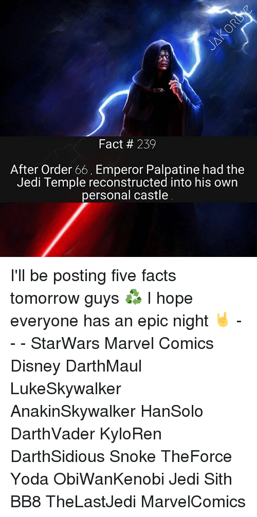 Memes, 🤖, and Epic: Fact 239  After Order 66, Emperor Palpatine had the  Jedi Temple reconstructed into his own  personal castle I'll be posting five facts tomorrow guys ♻ I hope everyone has an epic night 🤘 - - - StarWars Marvel Comics Disney DarthMaul LukeSkywalker AnakinSkywalker HanSolo DarthVader KyloRen DarthSidious Snoke TheForce Yoda ObiWanKenobi Jedi Sith BB8 TheLastJedi MarvelComics