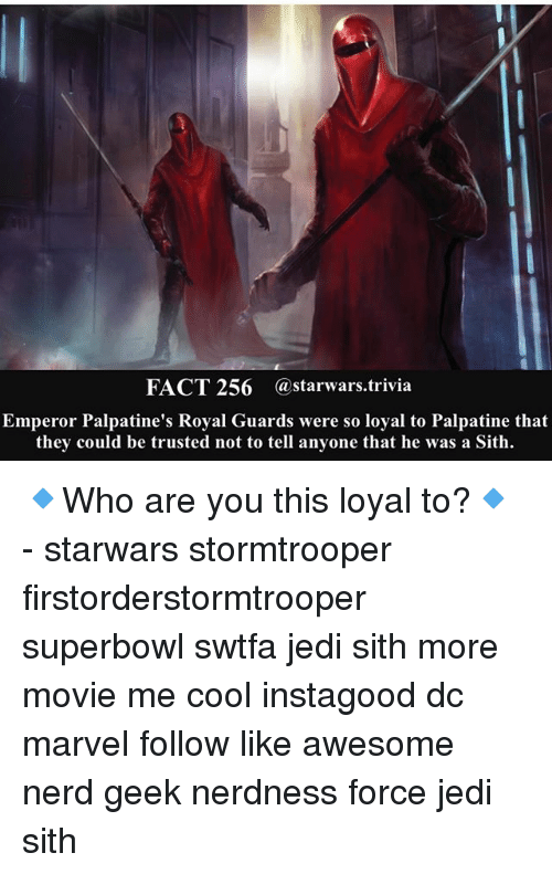 superbowls: FACT 256 @starwars.trivia  Emperor Palpatine's Royal Guards were so loyal to Palpatine that  they could be trusted not to tell anyone that he was a Sith. 🔹Who are you this loyal to?🔹 - starwars stormtrooper firstorderstormtrooper superbowl swtfa jedi sith more movie me cool instagood dc marvel follow like awesome nerd geek nerdness force jedi sith