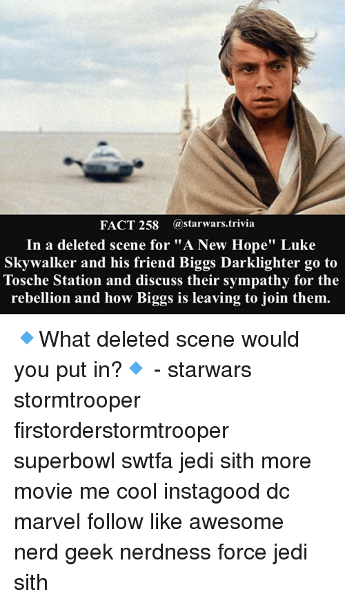 "superbowls: FACT 258 astarwars.trivia  In a deleted scene for ""A New Hope"" Luke  Skywalker and his friend Biggs Darklighter go to  Tosche Station and discuss their sympathy for the  rebellion and how Biggs is leaving to join them. 🔹What deleted scene would you put in?🔹 - starwars stormtrooper firstorderstormtrooper superbowl swtfa jedi sith more movie me cool instagood dc marvel follow like awesome nerd geek nerdness force jedi sith"