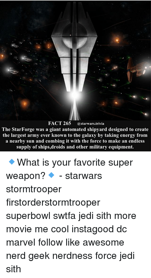 superbowls: FACT 265 astarwars.trivia  The StarForge was a giant automated shipyard designed to create  the largest army ever known to the galaxy by taking energy fronm  a nearby sun and combing it with the force to make an endless  supply of ships,droids and other military equipment. 🔹What is your favorite super weapon?🔹 - starwars stormtrooper firstorderstormtrooper superbowl swtfa jedi sith more movie me cool instagood dc marvel follow like awesome nerd geek nerdness force jedi sith