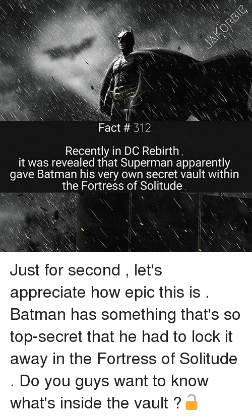 Apparently, Batman, and Memes: Fact # 312  Recently in DC Rebirth  it was revealed that Superman apparently  gave Batman his very own secret vault within  the Fortress of Solitude Just for second , let's appreciate how epic this is . Batman has something that's so top-secret that he had to lock it away in the Fortress of Solitude . Do you guys want to know what's inside the vault ?🔓