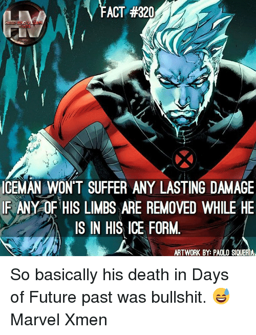 xmen: FACT #320  ICEMAN WONT SUFFER ANY LASTING DAMAGE  IR ANY OF HIS LIMBS ARE REMOVED WHILE HE  IS IN HIS ICE FORM.  ARTWORK BY: PAOLO SIQUERIA So basically his death in Days of Future past was bullshit. 😅 Marvel Xmen