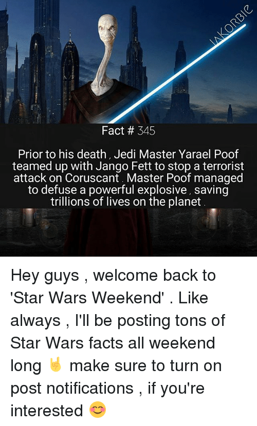 Poofes: Fact # 345  Prior to his death, Jedi Master Yarael Poof  teamed up with Jango Fett to stop a terrorist  attack on Coruscant. Master Poof managed  to defuse a powerful explosive, saving  trillions of lives on the planet Hey guys , welcome back to 'Star Wars Weekend' . Like always , I'll be posting tons of Star Wars facts all weekend long 🤘 make sure to turn on post notifications , if you're interested 😊