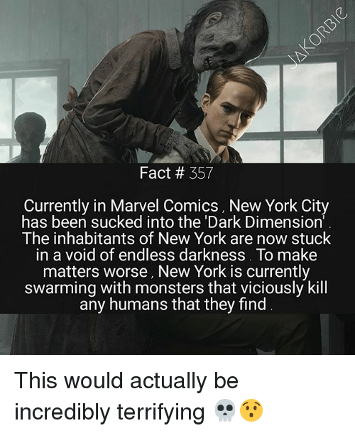 Marvel Comics, Memes, and New York: Fact # 357  Currently in Marvel Comics, New York City  has been sucked into the 'Dark Dimension  The inhabitants of New York are now stuclk  in a void of endless darkness. To make  matters worse, New York is currently  swarming with monsters that viciously kill  any humans that they find This would actually be incredibly terrifying 💀😯