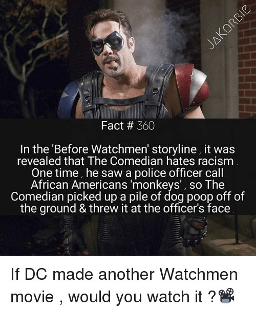 the comedian: Fact # 360  In the 'Before Watchmen' storyline, it was  revealed that The Comedian hates racism  One time, he saw a police officer call  African Americans 'monkeys', so The  Comedian picked up a pile of dog poop off of  the ground & threw it at the officer's face If DC made another Watchmen movie , would you watch it ?📽