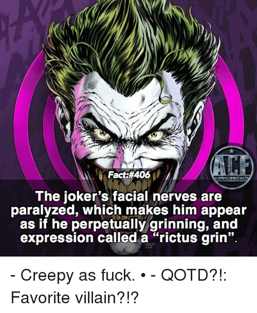 "Grinning: Fact #406  WSNICOMIOF  The joker's facial nerves are  paralyzed, which makes him appear  as if he perpetually grinning, and  expression called a ""rictus grin"". - Creepy as fuck. • - QOTD?!: Favorite villain?!?"