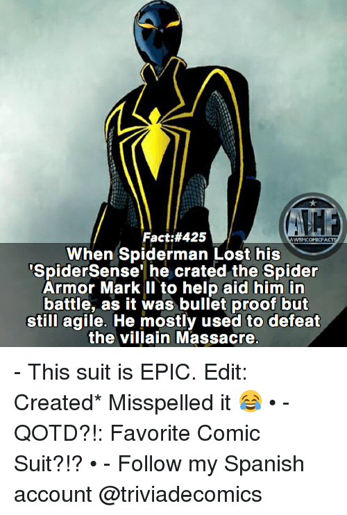 Proofs: Fact:#425  WSMCOMICFA  SpiderSense' he crated the Spider  Armor Mark II to help aid him in  battle, as it was bullet proof but  still agile. He mostly used to defeat  the villain Massacre - This suit is EPIC. Edit: Created* Misspelled it 😂 • - QOTD?!: Favorite Comic Suit?!? • - Follow my Spanish account @triviadecomics