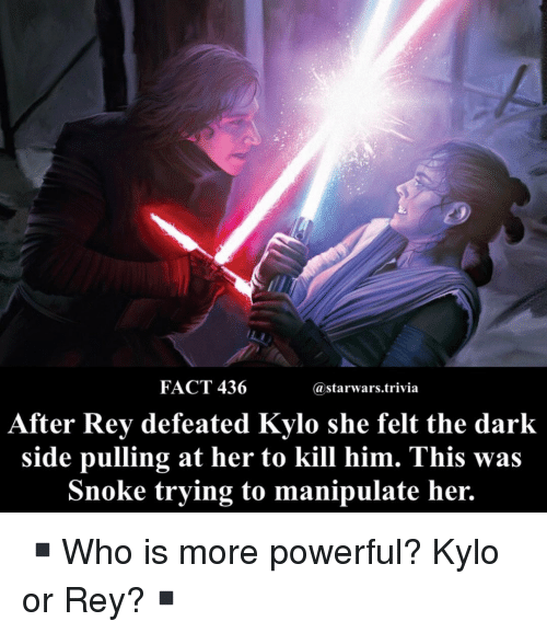 Snoke: FACT 436  astarwars.trivia  After Rev defeated Kvlo she felt the dark  side pulling at her to kill him. This was  Snoke trying to manipulate her. ▪️Who is more powerful? Kylo or Rey?▪️