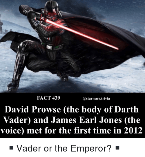 The Emperor: FACT 439  astarwars.trivia  David Prowse (the body of Darth  Vader) and James Earl Jones (the  voice) met for the first time in 2012 ▪️Vader or the Emperor?▪️