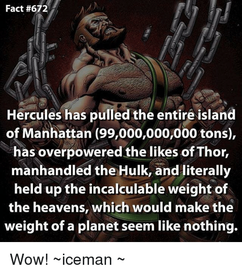Facts, Heaven, and Memes: Fact #672  Hercules has pulled the entire island  of Manhattan (99,000,000,000 tons),  has overpowered the likes of Thor,  manhandled the Hulk, and literally  held up the incalculable weight of  the heavens, which would make the  weight of a planet seem like nothing. Wow!  ~iceman ~