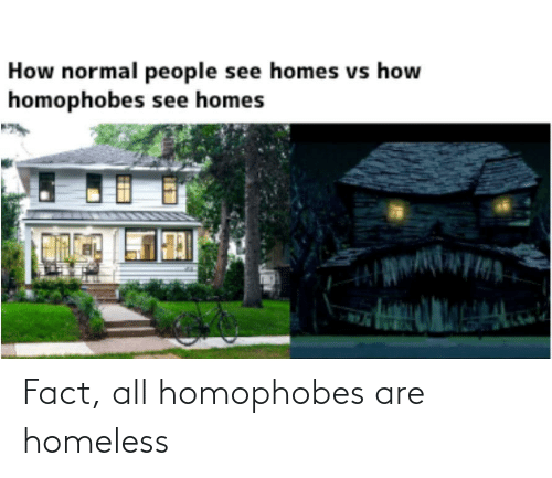 fact: Fact, all homophobes are homeless