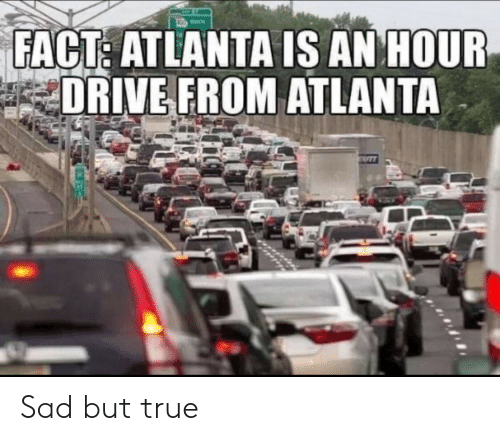 True, Drive, and Sad: FACT: ATLANTA IS AN HOUR  DRIVE FROM ATLANTA Sad but true